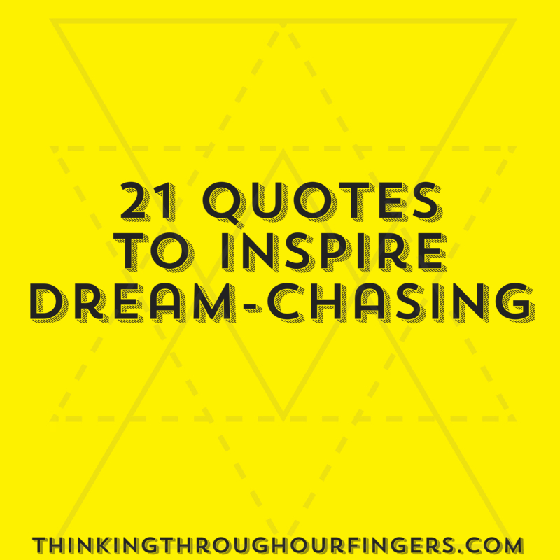 21 Quotes To Inspire Dream Chasing Thinking Through Our Fingers