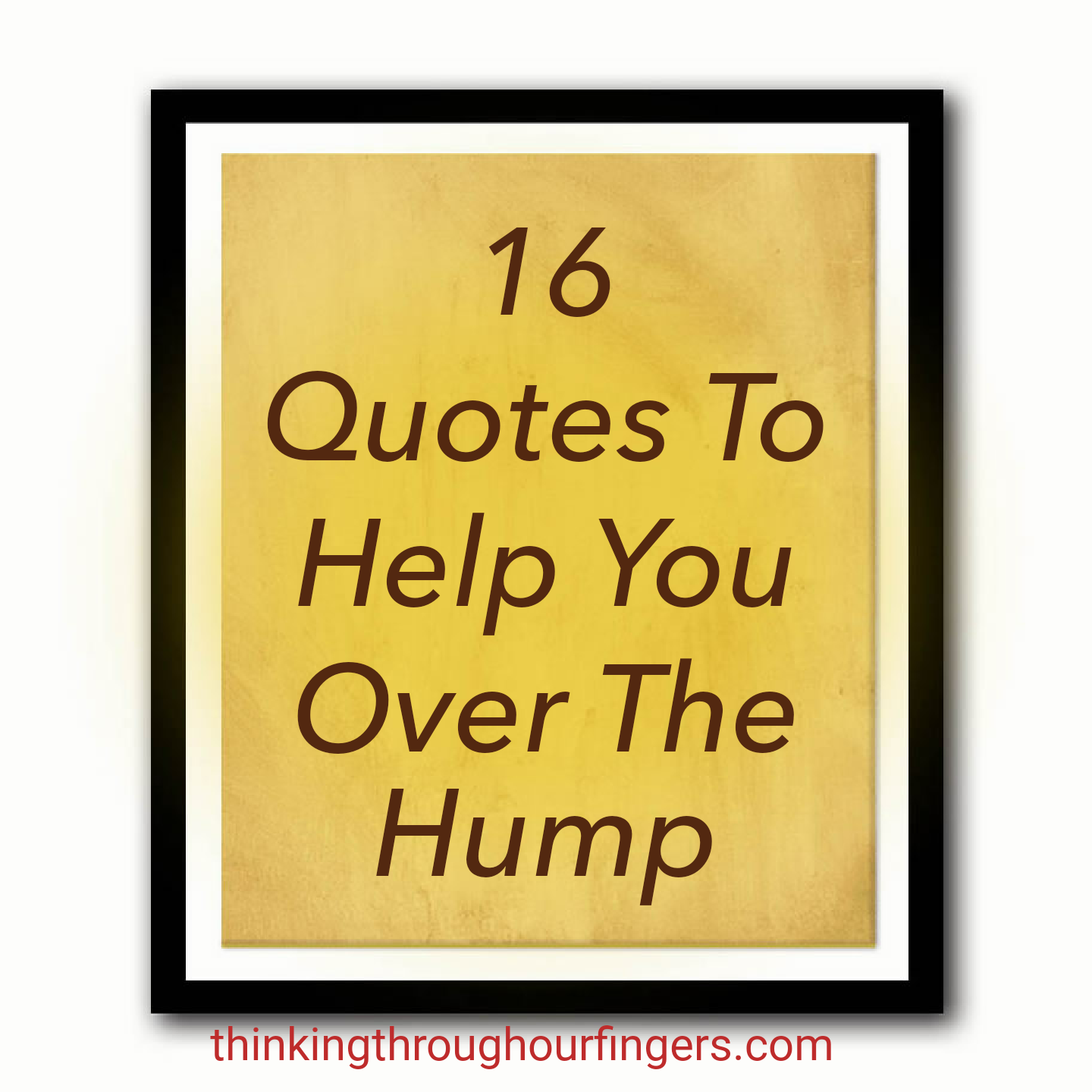 16 Quotes to Get Over the Hump | Thinking Through Our Fingers